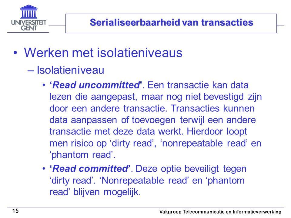Vakgroep Telecommunicatie en Informatieverwerking 15 Serialiseerbaarheid van transacties Werken met isolatieniveaus –Isolatieniveau 'Read uncommitted'.