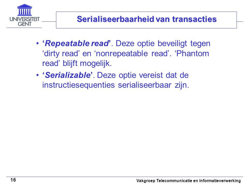 Vakgroep Telecommunicatie en Informatieverwerking 16 Serialiseerbaarheid van transacties 'Repeatable read'. Deze optie beveiligt tegen 'dirty read' en