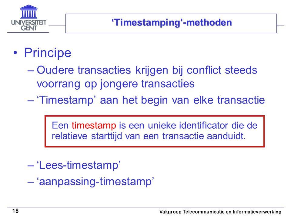 Vakgroep Telecommunicatie en Informatieverwerking 18 'Timestamping'-methoden Principe –Oudere transacties krijgen bij conflict steeds voorrang op jongere transacties –'Timestamp' aan het begin van elke transactie –'Lees-timestamp' –'aanpassing-timestamp' Een timestamp is een unieke identificator die de relatieve starttijd van een transactie aanduidt.