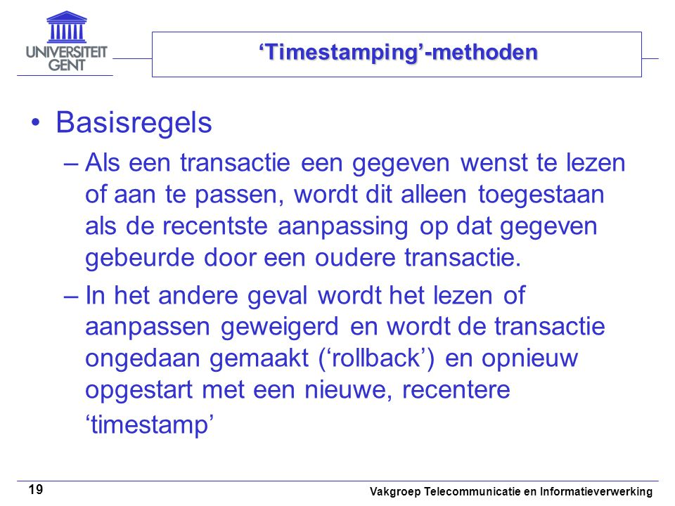 Vakgroep Telecommunicatie en Informatieverwerking 19 'Timestamping'-methoden Basisregels –Als een transactie een gegeven wenst te lezen of aan te passen, wordt dit alleen toegestaan als de recentste aanpassing op dat gegeven gebeurde door een oudere transactie.