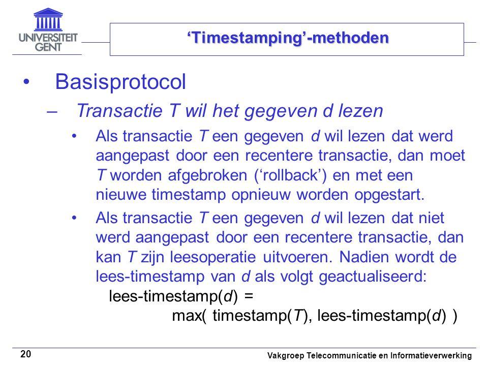 Vakgroep Telecommunicatie en Informatieverwerking 20 'Timestamping'-methoden Basisprotocol –Transactie T wil het gegeven d lezen Als transactie T een gegeven d wil lezen dat werd aangepast door een recentere transactie, dan moet T worden afgebroken ('rollback') en met een nieuwe timestamp opnieuw worden opgestart.