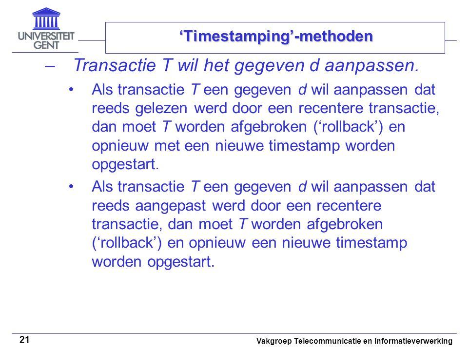 Vakgroep Telecommunicatie en Informatieverwerking 21 'Timestamping'-methoden –Transactie T wil het gegeven d aanpassen. Als transactie T een gegeven d