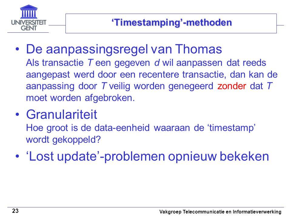Vakgroep Telecommunicatie en Informatieverwerking 23 'Timestamping'-methoden De aanpassingsregel van Thomas Als transactie T een gegeven d wil aanpassen dat reeds aangepast werd door een recentere transactie, dan kan de aanpassing door T veilig worden genegeerd zonder dat T moet worden afgebroken.