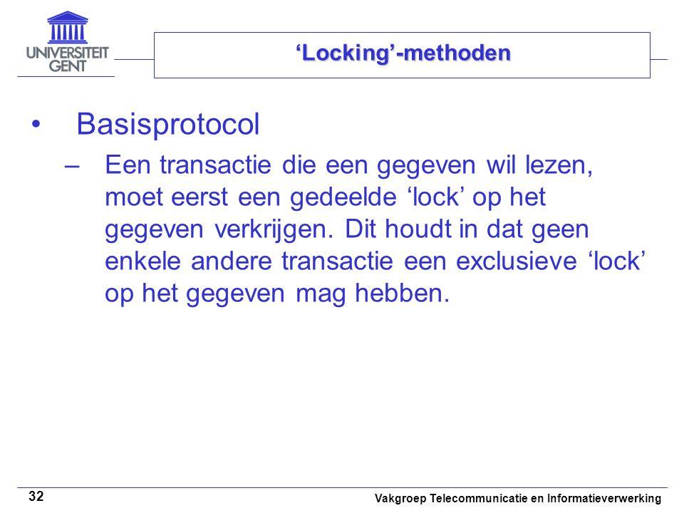 Vakgroep Telecommunicatie en Informatieverwerking 32 'Locking'-methoden Basisprotocol –Een transactie die een gegeven wil lezen, moet eerst een gedeelde 'lock' op het gegeven verkrijgen.