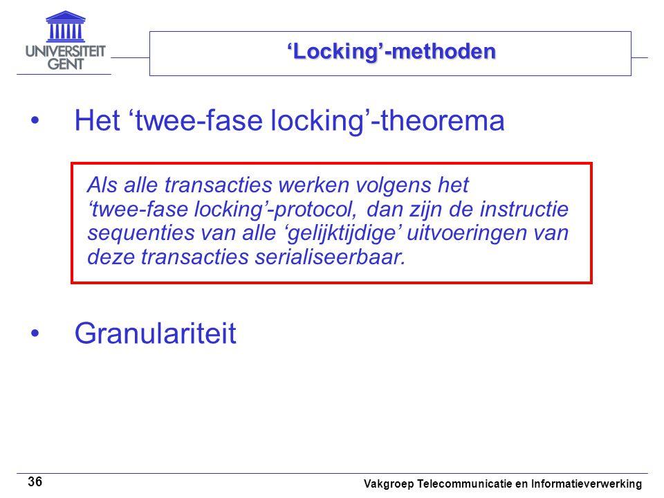 Vakgroep Telecommunicatie en Informatieverwerking 36 'Locking'-methoden Het 'twee-fase locking'-theorema Granulariteit Als alle transacties werken vol