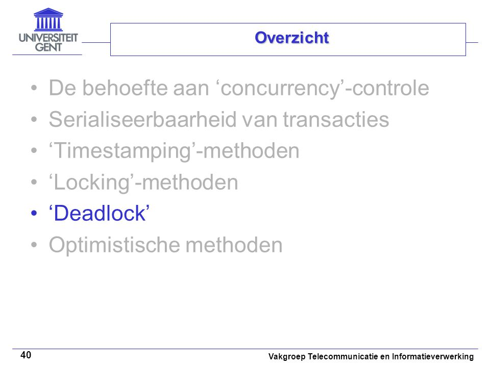 Vakgroep Telecommunicatie en Informatieverwerking 40 Overzicht De behoefte aan 'concurrency'-controle Serialiseerbaarheid van transacties 'Timestamping'-methoden 'Locking'-methoden 'Deadlock' Optimistische methoden