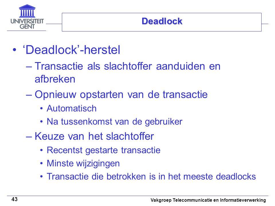 Vakgroep Telecommunicatie en Informatieverwerking 43 Deadlock 'Deadlock'-herstel –Transactie als slachtoffer aanduiden en afbreken –Opnieuw opstarten van de transactie Automatisch Na tussenkomst van de gebruiker –Keuze van het slachtoffer Recentst gestarte transactie Minste wijzigingen Transactie die betrokken is in het meeste deadlocks