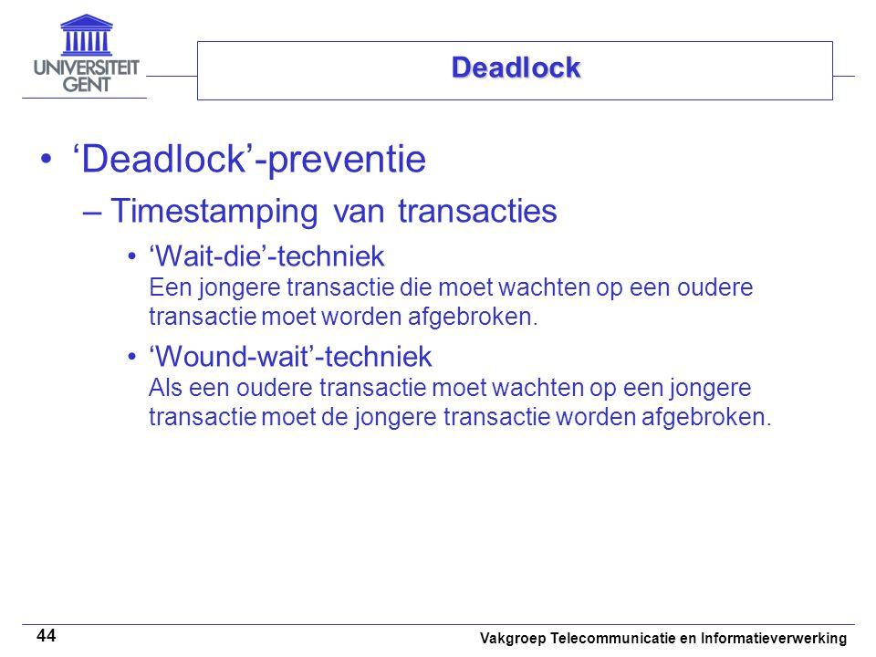 Vakgroep Telecommunicatie en Informatieverwerking 44 Deadlock 'Deadlock'-preventie –Timestamping van transacties 'Wait-die'-techniek Een jongere transactie die moet wachten op een oudere transactie moet worden afgebroken.