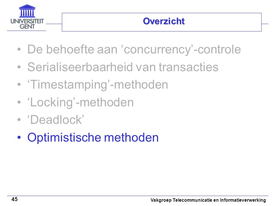Vakgroep Telecommunicatie en Informatieverwerking 45 Overzicht De behoefte aan 'concurrency'-controle Serialiseerbaarheid van transacties 'Timestamping'-methoden 'Locking'-methoden 'Deadlock' Optimistische methoden