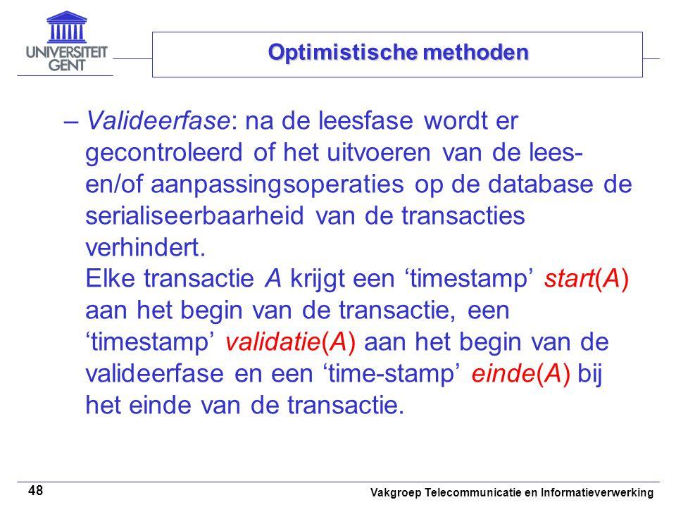 Vakgroep Telecommunicatie en Informatieverwerking 48 Optimistische methoden –Valideerfase: na de leesfase wordt er gecontroleerd of het uitvoeren van de lees- en/of aanpassingsoperaties op de database de serialiseerbaarheid van de transacties verhindert.