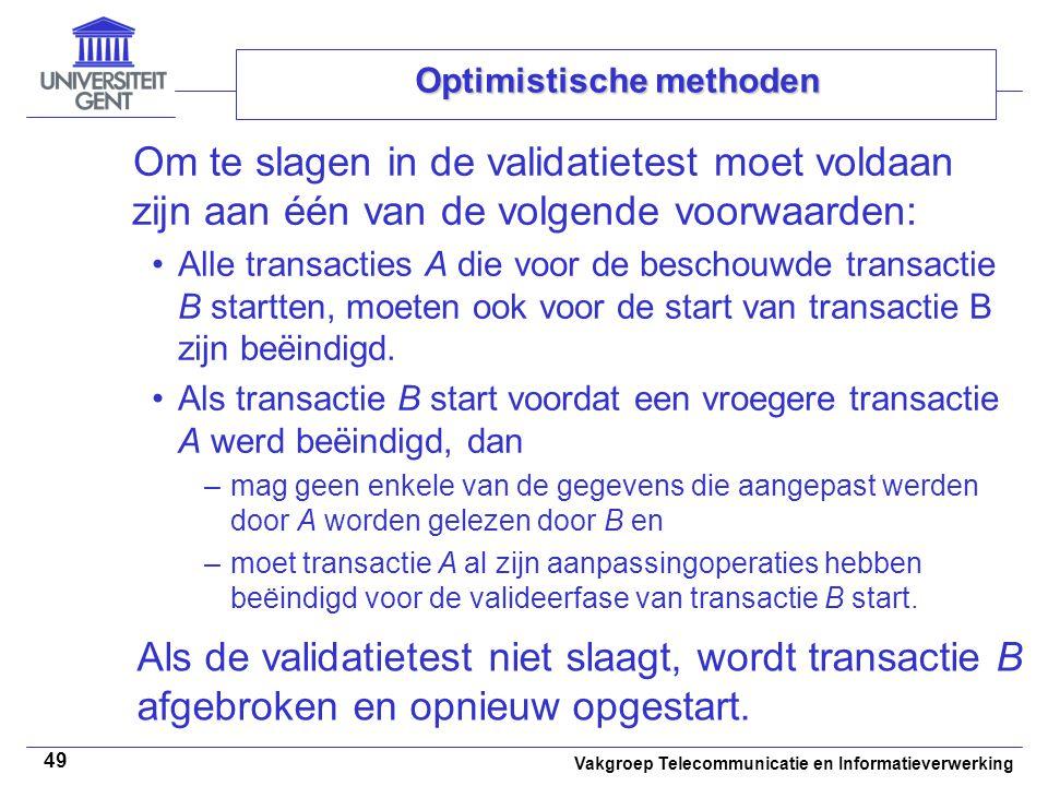 Vakgroep Telecommunicatie en Informatieverwerking 49 Optimistische methoden Om te slagen in de validatietest moet voldaan zijn aan één van de volgende voorwaarden: Alle transacties A die voor de beschouwde transactie B startten, moeten ook voor de start van transactie B zijn beëindigd.