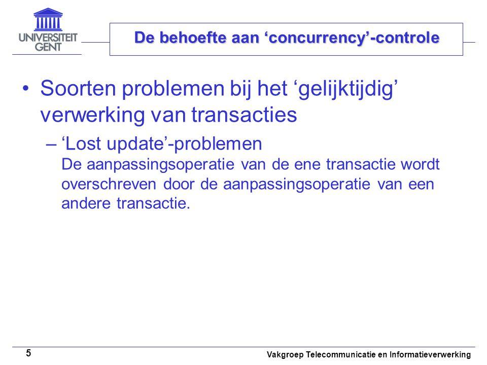 Vakgroep Telecommunicatie en Informatieverwerking 5 De behoefte aan 'concurrency'-controle Soorten problemen bij het 'gelijktijdig' verwerking van transacties –'Lost update'-problemen De aanpassingsoperatie van de ene transactie wordt overschreven door de aanpassingsoperatie van een andere transactie.