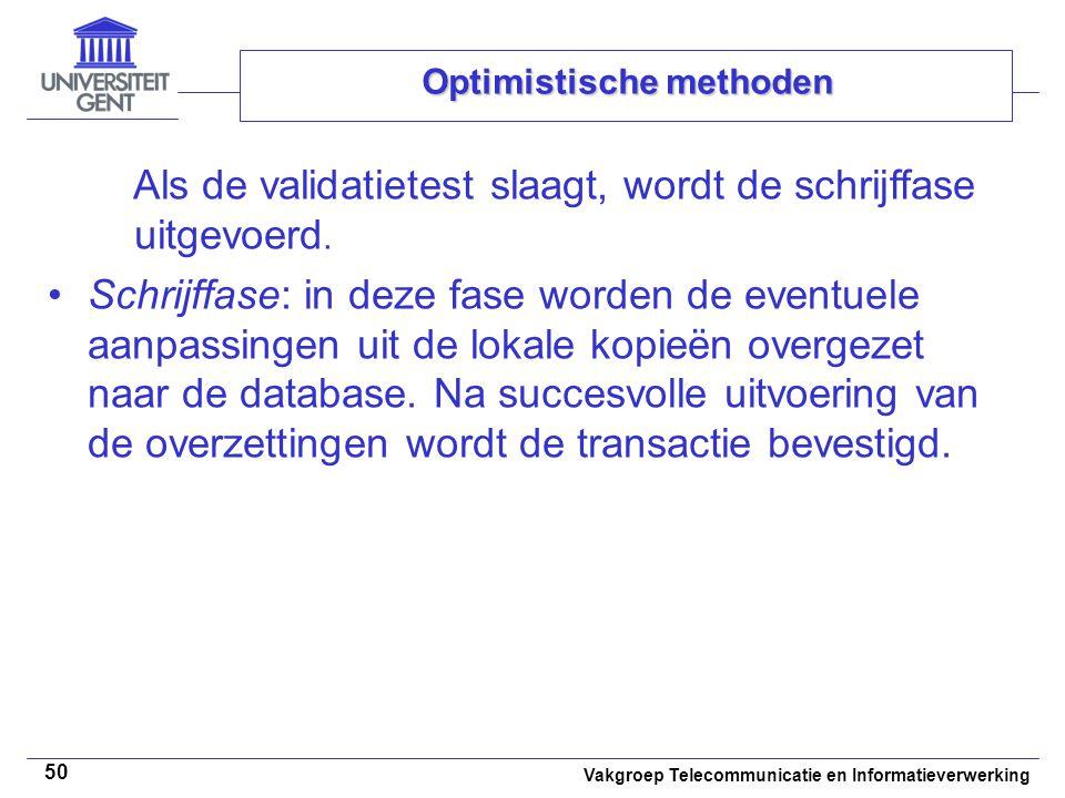 Vakgroep Telecommunicatie en Informatieverwerking 50 Optimistische methoden Als de validatietest slaagt, wordt de schrijffase uitgevoerd. Schrijffase: