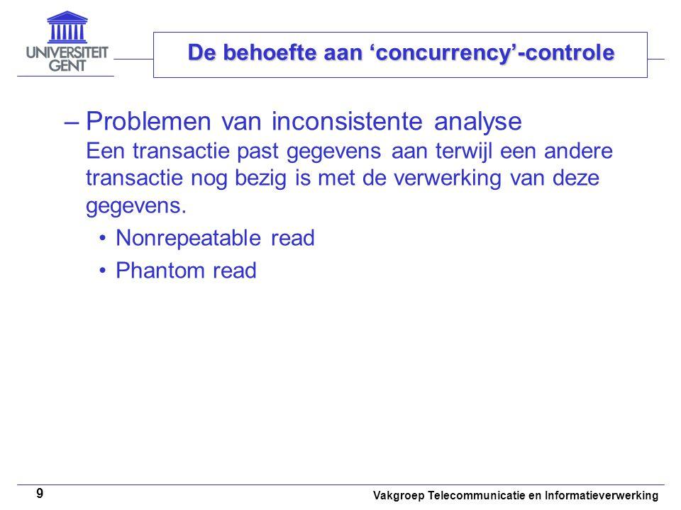 Vakgroep Telecommunicatie en Informatieverwerking 9 De behoefte aan 'concurrency'-controle –Problemen van inconsistente analyse Een transactie past gegevens aan terwijl een andere transactie nog bezig is met de verwerking van deze gegevens.