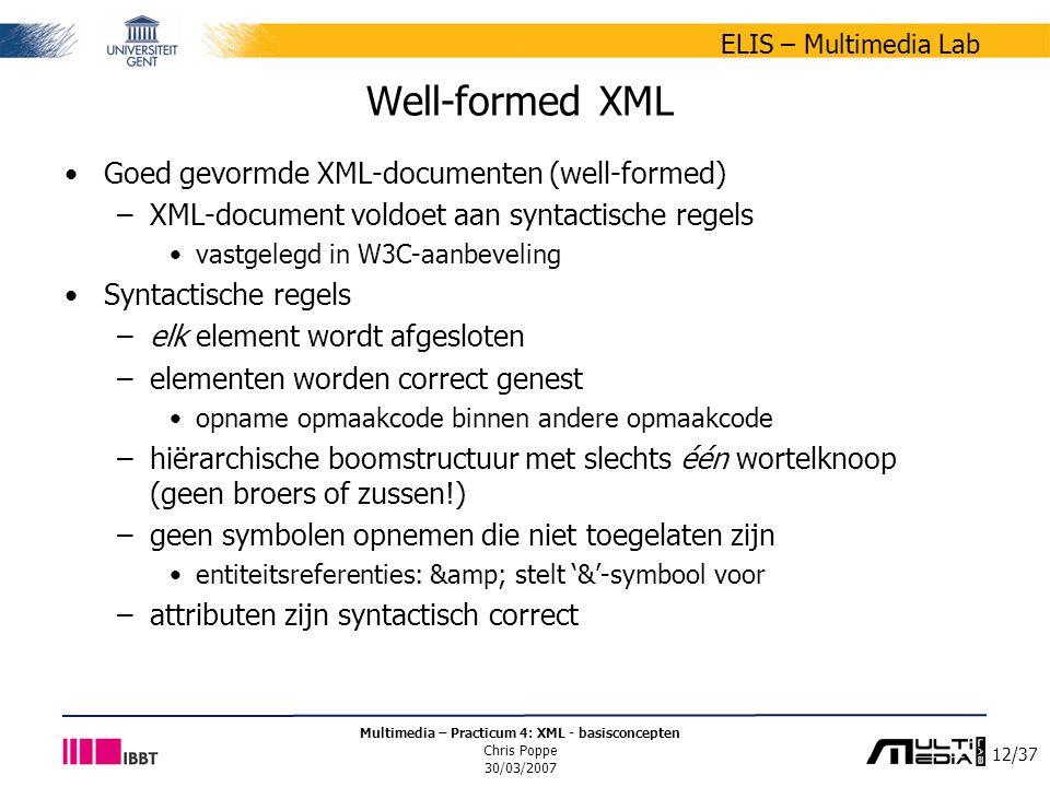 12/37 ELIS – Multimedia Lab Multimedia – Practicum 4: XML - basisconcepten Chris Poppe 30/03/2007 Well-formed XML Goed gevormde XML-documenten (well-formed) –XML-document voldoet aan syntactische regels vastgelegd in W3C-aanbeveling Syntactische regels –elk element wordt afgesloten –elementen worden correct genest opname opmaakcode binnen andere opmaakcode –hiërarchische boomstructuur met slechts één wortelknoop (geen broers of zussen!) –geen symbolen opnemen die niet toegelaten zijn entiteitsreferenties: & stelt '&'-symbool voor –attributen zijn syntactisch correct