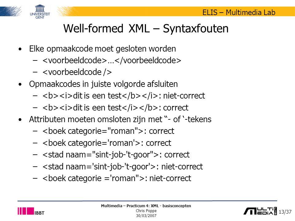 13/37 ELIS – Multimedia Lab Multimedia – Practicum 4: XML - basisconcepten Chris Poppe 30/03/2007 Well-formed XML – Syntaxfouten Elke opmaakcode moet gesloten worden – … – Opmaakcodes in juiste volgorde afsluiten – dit is een test : niet-correct – dit is een test : correct Attributen moeten omsloten zijn met - of '-tekens – : correct – : niet-correct