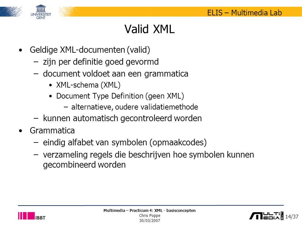 14/37 ELIS – Multimedia Lab Multimedia – Practicum 4: XML - basisconcepten Chris Poppe 30/03/2007 Valid XML Geldige XML-documenten (valid) –zijn per definitie goed gevormd –document voldoet aan een grammatica XML-schema (XML) Document Type Definition (geen XML) –alternatieve, oudere validatiemethode –kunnen automatisch gecontroleerd worden Grammatica –eindig alfabet van symbolen (opmaakcodes) –verzameling regels die beschrijven hoe symbolen kunnen gecombineerd worden