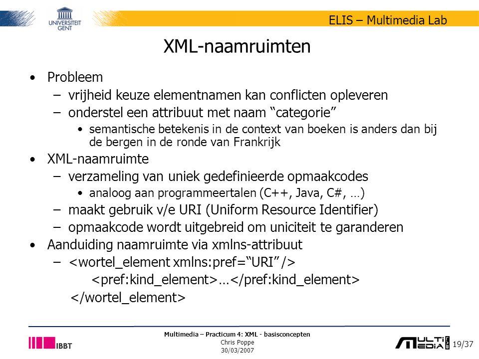 19/37 ELIS – Multimedia Lab Multimedia – Practicum 4: XML - basisconcepten Chris Poppe 30/03/2007 XML-naamruimten Probleem –vrijheid keuze elementnamen kan conflicten opleveren –onderstel een attribuut met naam categorie semantische betekenis in de context van boeken is anders dan bij de bergen in de ronde van Frankrijk XML-naamruimte –verzameling van uniek gedefinieerde opmaakcodes analoog aan programmeertalen (C++, Java, C#, …) –maakt gebruik v/e URI (Uniform Resource Identifier) –opmaakcode wordt uitgebreid om uniciteit te garanderen Aanduiding naamruimte via xmlns-attribuut – …