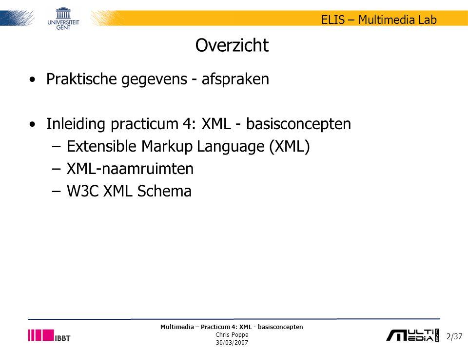2/37 ELIS – Multimedia Lab Multimedia – Practicum 4: XML - basisconcepten Chris Poppe 30/03/2007 Overzicht Praktische gegevens - afspraken Inleiding practicum 4: XML - basisconcepten –Extensible Markup Language (XML) –XML-naamruimten –W3C XML Schema
