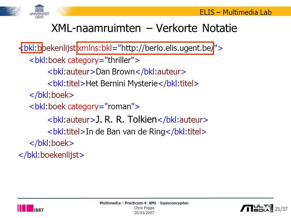 21/37 ELIS – Multimedia Lab Multimedia – Practicum 4: XML - basisconcepten Chris Poppe 30/03/2007 XML-naamruimten – Verkorte Notatie Dan Brown Het Bernini Mysterie J.