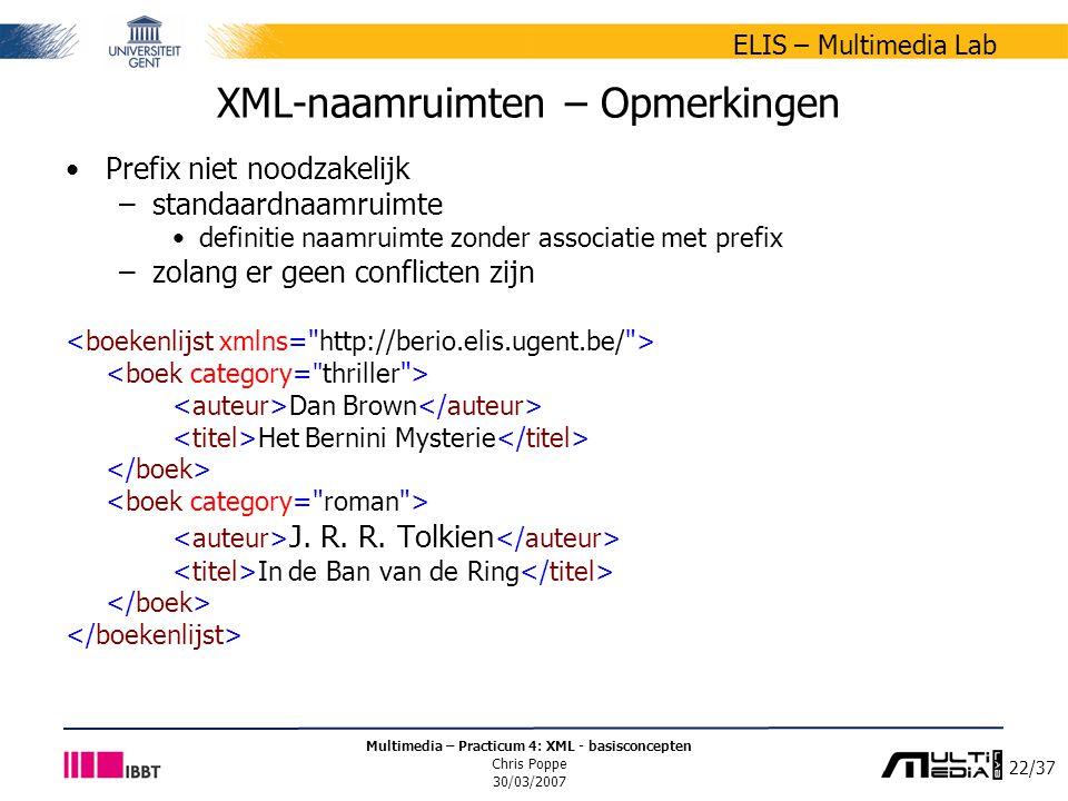 22/37 ELIS – Multimedia Lab Multimedia – Practicum 4: XML - basisconcepten Chris Poppe 30/03/2007 XML-naamruimten – Opmerkingen Prefix niet noodzakelijk –standaardnaamruimte definitie naamruimte zonder associatie met prefix –zolang er geen conflicten zijn Dan Brown Het Bernini Mysterie J.