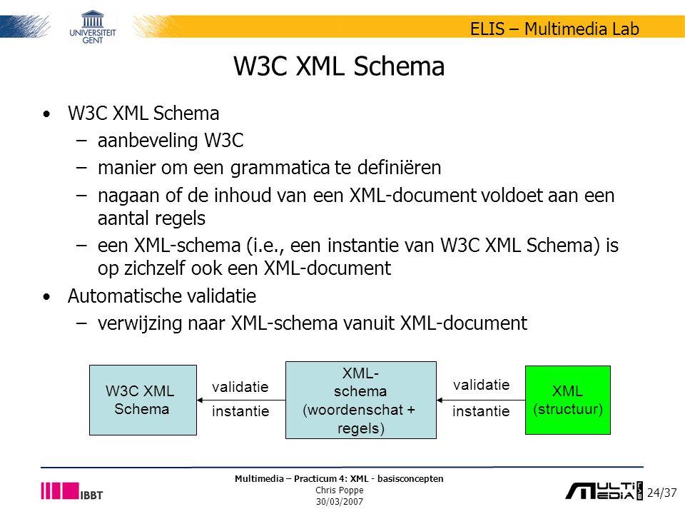 24/37 ELIS – Multimedia Lab Multimedia – Practicum 4: XML - basisconcepten Chris Poppe 30/03/2007 W3C XML Schema –aanbeveling W3C –manier om een grammatica te definiëren –nagaan of de inhoud van een XML-document voldoet aan een aantal regels –een XML-schema (i.e., een instantie van W3C XML Schema) is op zichzelf ook een XML-document Automatische validatie –verwijzing naar XML-schema vanuit XML-document XML- schema (woordenschat + regels) instantie XML (structuur) W3C XML Schema instantie validatie