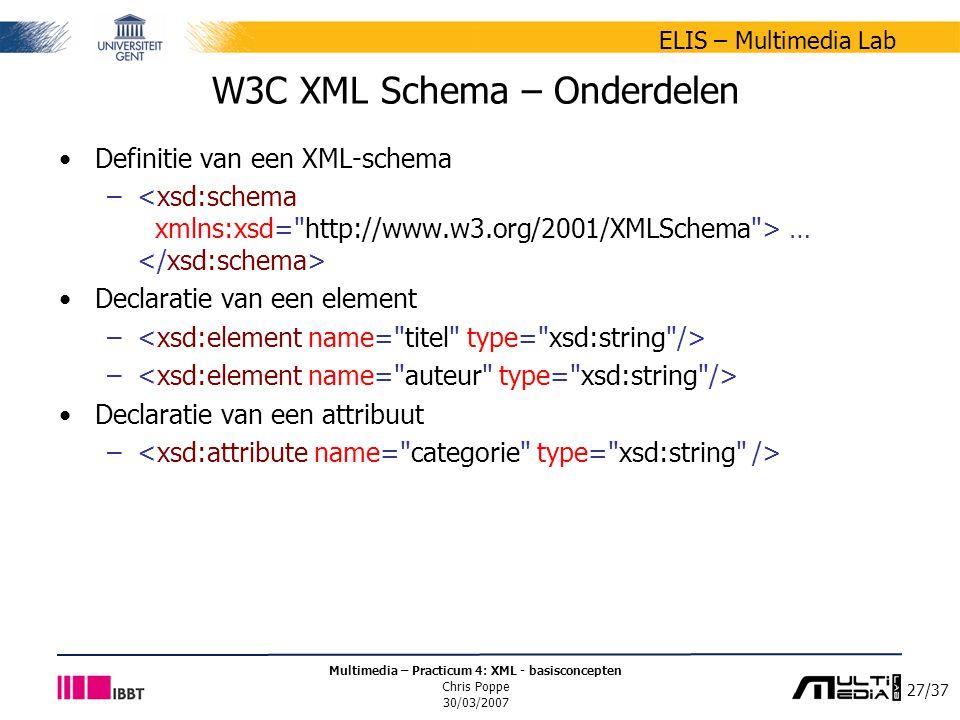 27/37 ELIS – Multimedia Lab Multimedia – Practicum 4: XML - basisconcepten Chris Poppe 30/03/2007 W3C XML Schema – Onderdelen Definitie van een XML-schema – … Declaratie van een element – Declaratie van een attribuut –