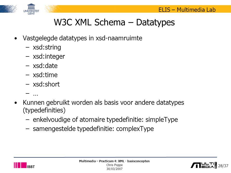 28/37 ELIS – Multimedia Lab Multimedia – Practicum 4: XML - basisconcepten Chris Poppe 30/03/2007 W3C XML Schema – Datatypes Vastgelegde datatypes in xsd-naamruimte –xsd:string –xsd:integer –xsd:date –xsd:time –xsd:short –… Kunnen gebruikt worden als basis voor andere datatypes (typedefinities) –enkelvoudige of atomaire typedefinitie: simpleType –samengestelde typedefinitie: complexType