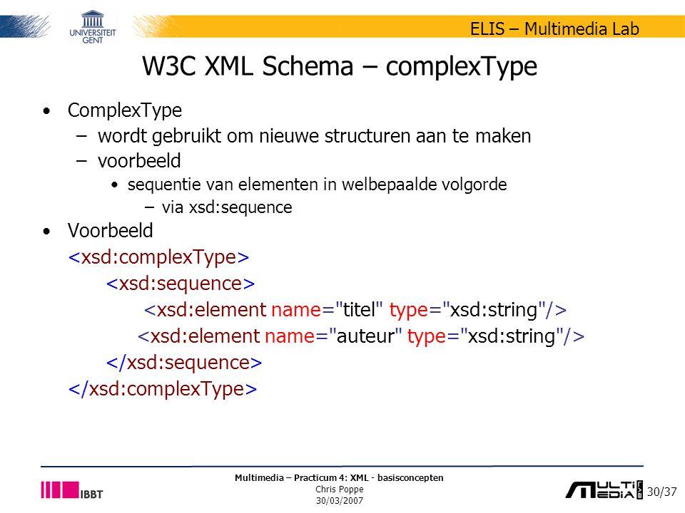 30/37 ELIS – Multimedia Lab Multimedia – Practicum 4: XML - basisconcepten Chris Poppe 30/03/2007 W3C XML Schema – complexType ComplexType –wordt gebruikt om nieuwe structuren aan te maken –voorbeeld sequentie van elementen in welbepaalde volgorde –via xsd:sequence Voorbeeld