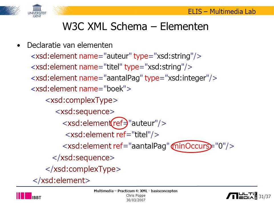 31/37 ELIS – Multimedia Lab Multimedia – Practicum 4: XML - basisconcepten Chris Poppe 30/03/2007 W3C XML Schema – Elementen Declaratie van elementen