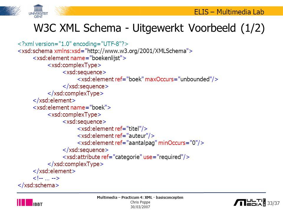 33/37 ELIS – Multimedia Lab Multimedia – Practicum 4: XML - basisconcepten Chris Poppe 30/03/2007 W3C XML Schema - Uitgewerkt Voorbeeld (1/2)