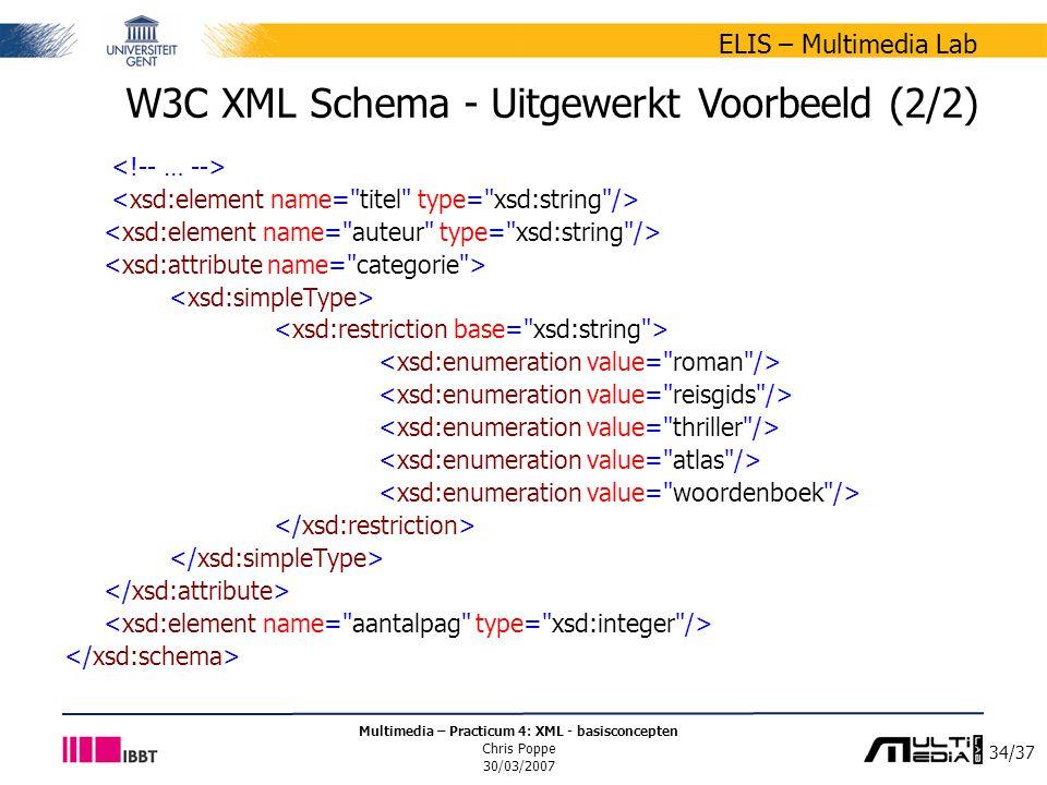 34/37 ELIS – Multimedia Lab Multimedia – Practicum 4: XML - basisconcepten Chris Poppe 30/03/2007 W3C XML Schema - Uitgewerkt Voorbeeld (2/2)