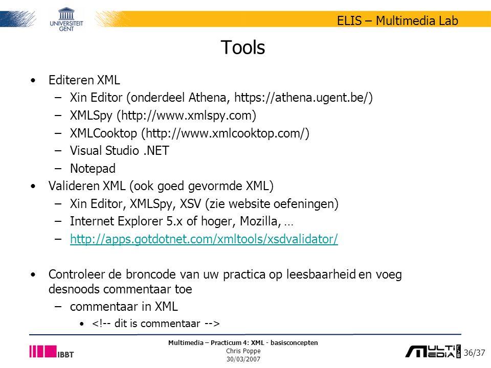36/37 ELIS – Multimedia Lab Multimedia – Practicum 4: XML - basisconcepten Chris Poppe 30/03/2007 Tools Editeren XML –Xin Editor (onderdeel Athena, https://athena.ugent.be/) –XMLSpy (http://www.xmlspy.com) –XMLCooktop (http://www.xmlcooktop.com/) –Visual Studio.NET –Notepad Valideren XML (ook goed gevormde XML) –Xin Editor, XMLSpy, XSV (zie website oefeningen) –Internet Explorer 5.x of hoger, Mozilla, … –http://apps.gotdotnet.com/xmltools/xsdvalidator/http://apps.gotdotnet.com/xmltools/xsdvalidator/ Controleer de broncode van uw practica op leesbaarheid en voeg desnoods commentaar toe –commentaar in XML