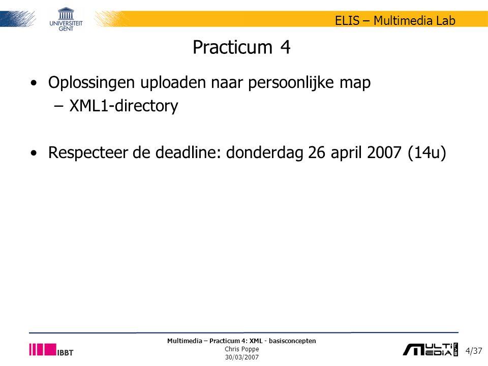4/37 ELIS – Multimedia Lab Multimedia – Practicum 4: XML - basisconcepten Chris Poppe 30/03/2007 Practicum 4 Oplossingen uploaden naar persoonlijke map –XML1-directory Respecteer de deadline: donderdag 26 april 2007 (14u)