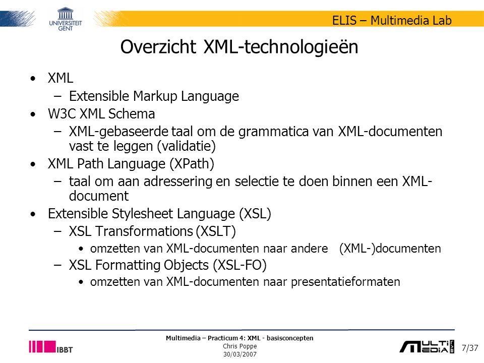 7/37 ELIS – Multimedia Lab Multimedia – Practicum 4: XML - basisconcepten Chris Poppe 30/03/2007 Overzicht XML-technologieën XML –Extensible Markup Language W3C XML Schema –XML-gebaseerde taal om de grammatica van XML-documenten vast te leggen (validatie) XML Path Language (XPath) –taal om aan adressering en selectie te doen binnen een XML- document Extensible Stylesheet Language (XSL) –XSL Transformations (XSLT) omzetten van XML-documenten naar andere (XML-)documenten –XSL Formatting Objects (XSL-FO) omzetten van XML-documenten naar presentatieformaten