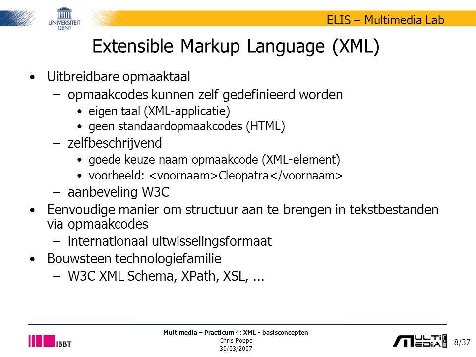 8/37 ELIS – Multimedia Lab Multimedia – Practicum 4: XML - basisconcepten Chris Poppe 30/03/2007 Extensible Markup Language (XML) Uitbreidbare opmaaktaal –opmaakcodes kunnen zelf gedefinieerd worden eigen taal (XML-applicatie) geen standaardopmaakcodes (HTML) –zelfbeschrijvend goede keuze naam opmaakcode (XML-element) voorbeeld: Cleopatra –aanbeveling W3C Eenvoudige manier om structuur aan te brengen in tekstbestanden via opmaakcodes –internationaal uitwisselingsformaat Bouwsteen technologiefamilie –W3C XML Schema, XPath, XSL,...