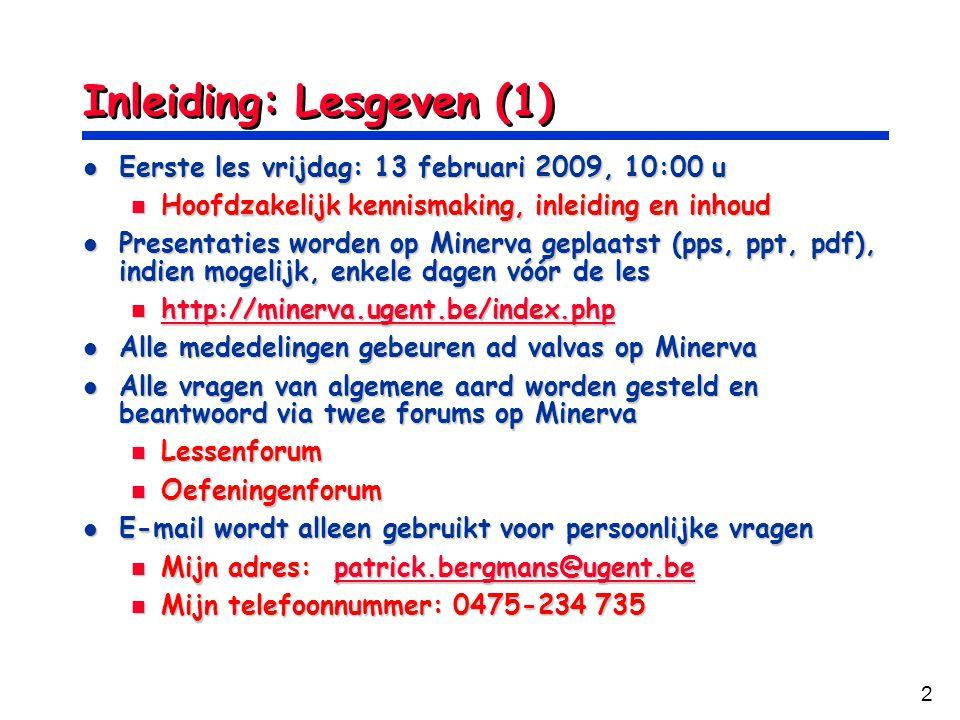 2 Inleiding: Lesgeven (1) Eerste les vrijdag: 13 februari 2009, 10:00 u Eerste les vrijdag: 13 februari 2009, 10:00 u Hoofdzakelijk kennismaking, inleiding en inhoud Hoofdzakelijk kennismaking, inleiding en inhoud Presentaties worden op Minerva geplaatst (pps, ppt, pdf), indien mogelijk, enkele dagen vóór de les Presentaties worden op Minerva geplaatst (pps, ppt, pdf), indien mogelijk, enkele dagen vóór de les http://minerva.ugent.be/index.php http://minerva.ugent.be/index.php http://minerva.ugent.be/index.php Alle mededelingen gebeuren ad valvas op Minerva Alle mededelingen gebeuren ad valvas op Minerva Alle vragen van algemene aard worden gesteld en beantwoord via twee forums op Minerva Alle vragen van algemene aard worden gesteld en beantwoord via twee forums op Minerva Lessenforum Lessenforum Oefeningenforum Oefeningenforum E-mail wordt alleen gebruikt voor persoonlijke vragen E-mail wordt alleen gebruikt voor persoonlijke vragen Mijn adres: patrick.bergmans@ugent.be Mijn adres: patrick.bergmans@ugent.bepatrick.bergmans@ugent.be Mijn telefoonnummer: 0475-234 735 Mijn telefoonnummer: 0475-234 735