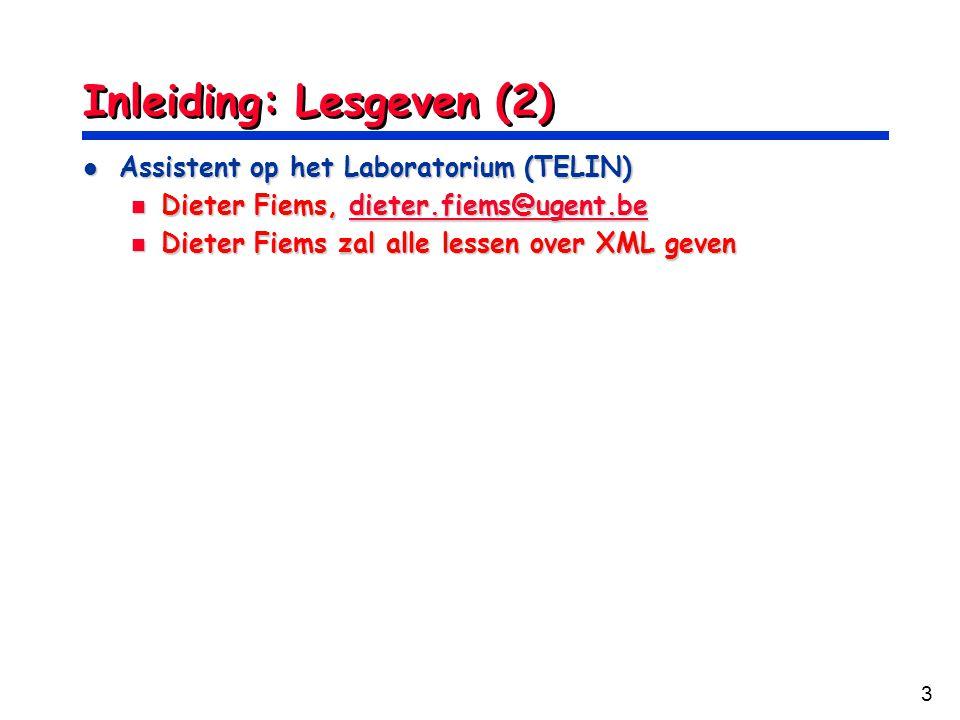 3 Inleiding: Lesgeven (2) Assistent op het Laboratorium (TELIN) Assistent op het Laboratorium (TELIN) Dieter Fiems, dieter.fiems@ugent.be Dieter Fiems, dieter.fiems@ugent.bedieter.fiems@ugent.be Dieter Fiems zal alle lessen over XML geven Dieter Fiems zal alle lessen over XML geven