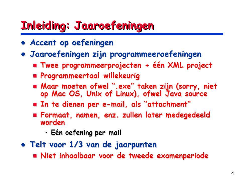 4 Inleiding: Jaaroefeningen Accent op oefeningen Accent op oefeningen Jaaroefeningen zijn programmeeroefeningen Jaaroefeningen zijn programmeeroefeningen Twee programmeerprojecten + één XML project Twee programmeerprojecten + één XML project Programmeertaal willekeurig Programmeertaal willekeurig Maar moeten ofwel .exe taken zijn (sorry, niet op Mac OS, Unix of Linux), ofwel Java source Maar moeten ofwel .exe taken zijn (sorry, niet op Mac OS, Unix of Linux), ofwel Java source In te dienen per e-mail, als attachment In te dienen per e-mail, als attachment Formaat, namen, enz.