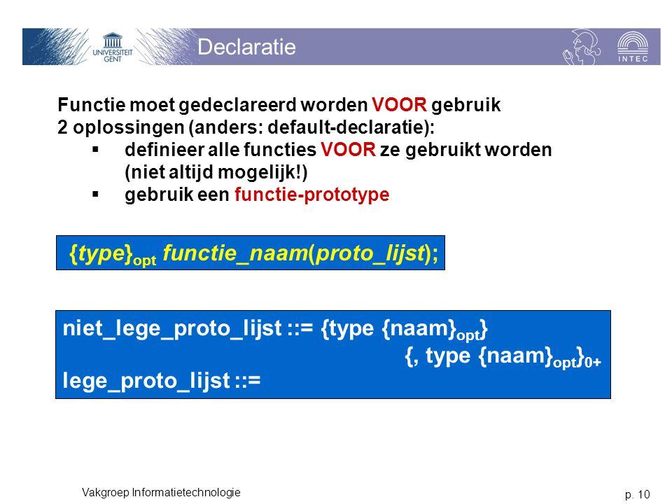 p. 10 Vakgroep Informatietechnologie Declaratie Functie moet gedeclareerd worden VOOR gebruik 2 oplossingen (anders: default-declaratie):  definieer