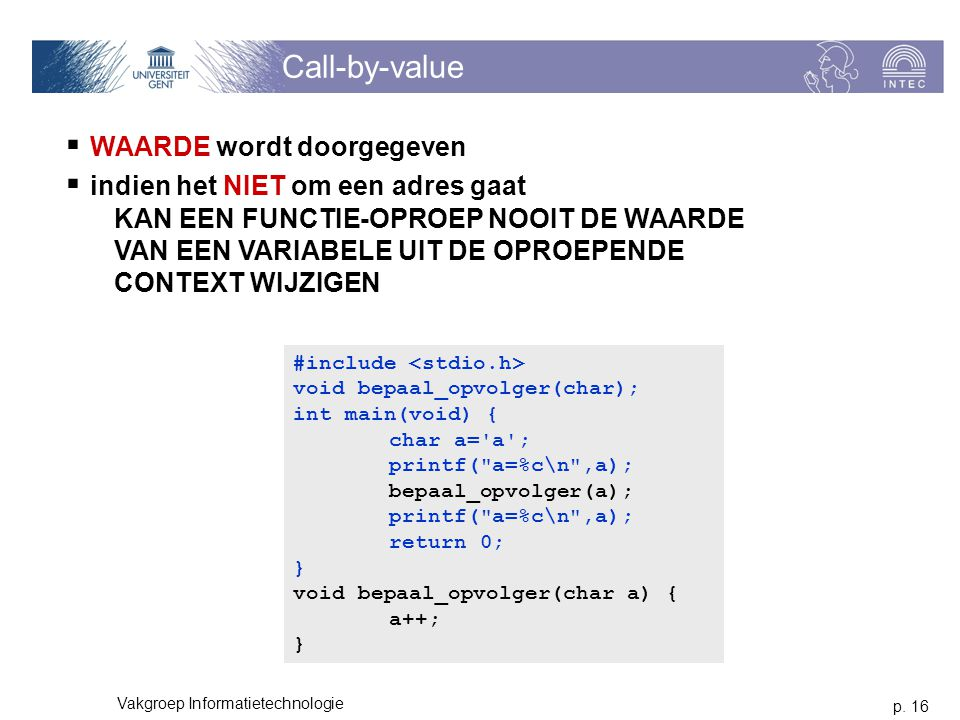 p. 16 Vakgroep Informatietechnologie Call-by-value  WAARDE wordt doorgegeven  indien het NIET om een adres gaat KAN EEN FUNCTIE-OPROEP NOOIT DE WAAR