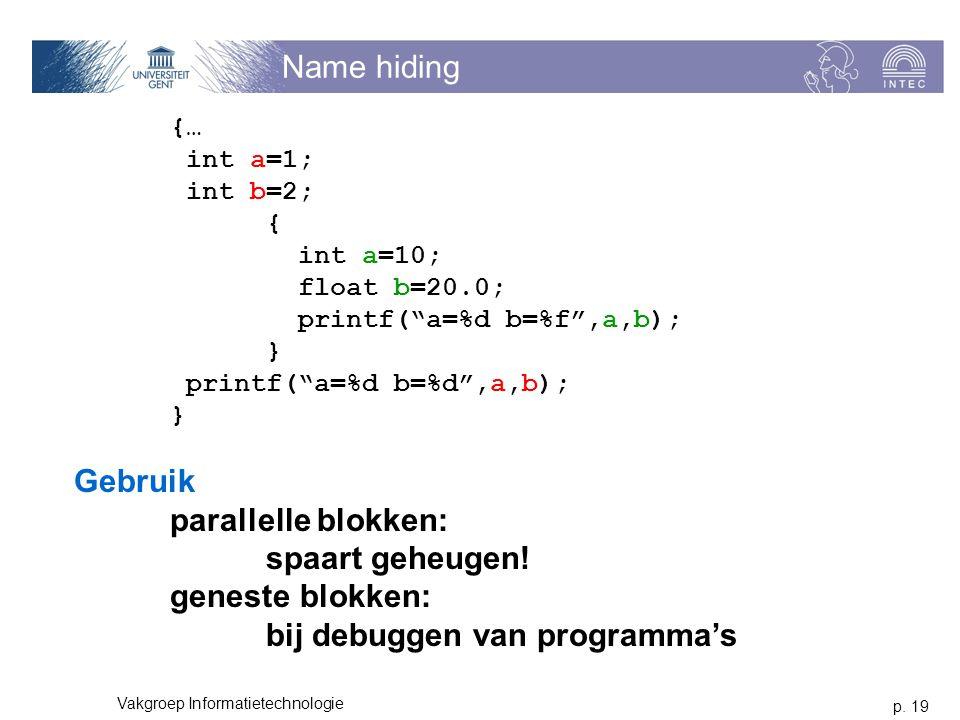"""p. 19 Vakgroep Informatietechnologie Name hiding {… int a=1; int b=2; { int a=10; float b=20.0; printf(""""a=%d b=%f"""",a,b); } printf(""""a=%d b=%d"""",a,b); }"""