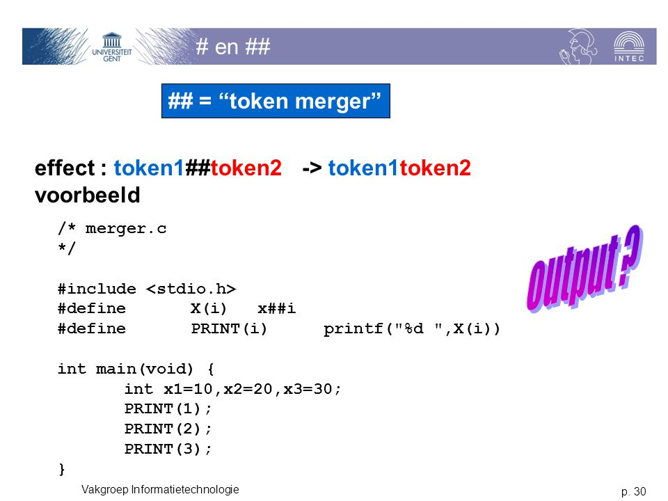 p. 30 Vakgroep Informatietechnologie # en ## effect : token1##token2-> token1token2 voorbeeld /* merger.c */ #include #defineX(i)x##i #definePRINT(i)p