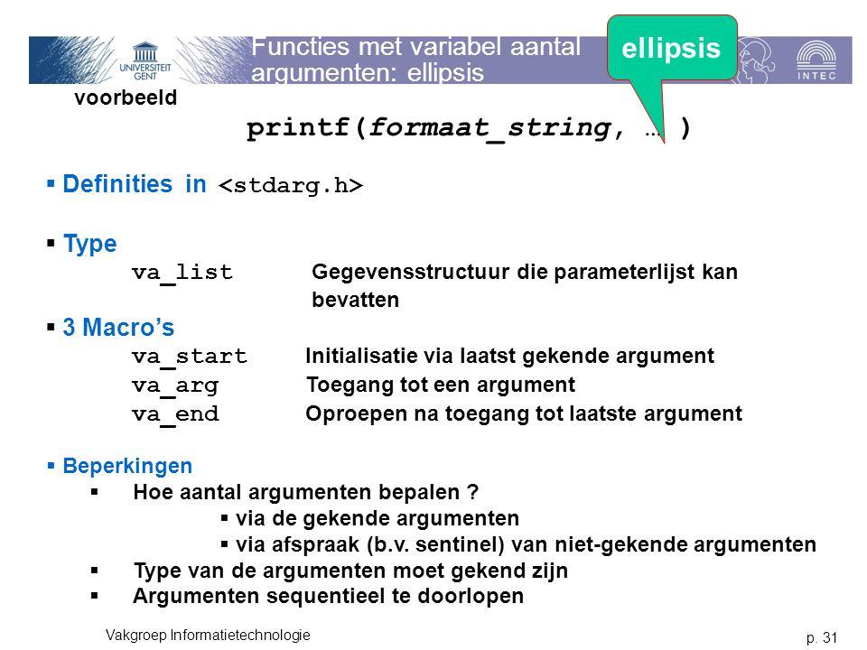 p. 31 Vakgroep Informatietechnologie Functies met variabel aantal argumenten: ellipsis voorbeeld printf(formaat_string, … )  Definities in  Type va_