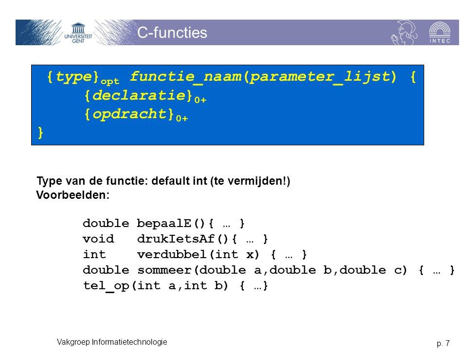 p. 7 Vakgroep Informatietechnologie C-functies 6 lessen {type} opt functie_naam(parameter_lijst) { {declaratie} 0+ {opdracht} 0+ } Type van de functie
