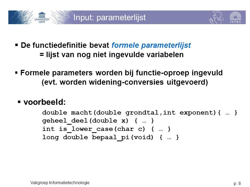 p. 8 Vakgroep Informatietechnologie Input: parameterlijst  De functiedefinitie bevat formele parameterlijst = lijst van nog niet ingevulde variabelen