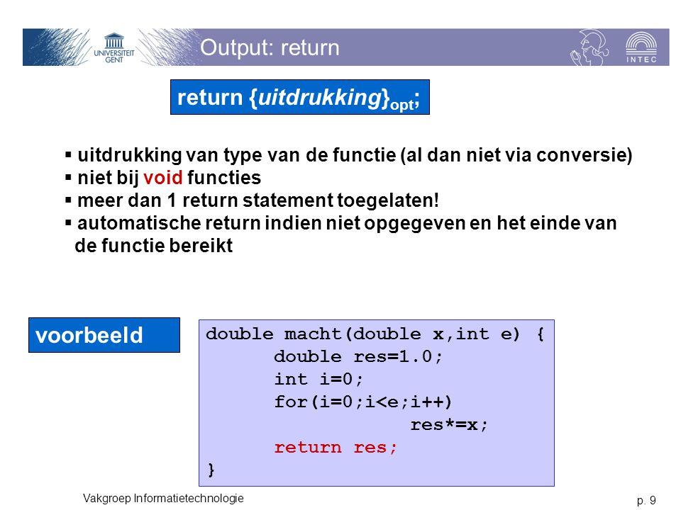 p. 9 Vakgroep Informatietechnologie Output: return  uitdrukking van type van de functie (al dan niet via conversie)  niet bij void functies  meer d