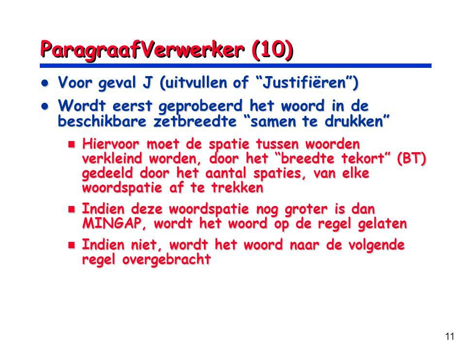 11 ParagraafVerwerker (10) Voor geval J (uitvullen of Justifiëren ) Voor geval J (uitvullen of Justifiëren ) Wordt eerst geprobeerd het woord in de beschikbare zetbreedte samen te drukken Wordt eerst geprobeerd het woord in de beschikbare zetbreedte samen te drukken Hiervoor moet de spatie tussen woorden verkleind worden, door het breedte tekort (BT) gedeeld door het aantal spaties, van elke woordspatie af te trekken Hiervoor moet de spatie tussen woorden verkleind worden, door het breedte tekort (BT) gedeeld door het aantal spaties, van elke woordspatie af te trekken Indien deze woordspatie nog groter is dan MINGAP, wordt het woord op de regel gelaten Indien deze woordspatie nog groter is dan MINGAP, wordt het woord op de regel gelaten Indien niet, wordt het woord naar de volgende regel overgebracht Indien niet, wordt het woord naar de volgende regel overgebracht
