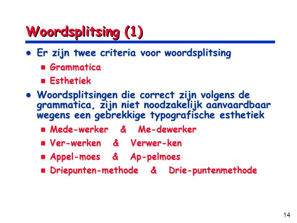 14 Woordsplitsing (1) Er zijn twee criteria voor woordsplitsing Er zijn twee criteria voor woordsplitsing Grammatica Grammatica Esthetiek Esthetiek Woordsplitsingen die correct zijn volgens de grammatica, zijn niet noodzakelijk aanvaardbaar wegens een gebrekkige typografische esthetiek Woordsplitsingen die correct zijn volgens de grammatica, zijn niet noodzakelijk aanvaardbaar wegens een gebrekkige typografische esthetiek Mede-werker & Me-dewerker Mede-werker & Me-dewerker Ver-werken & Verwer-ken Ver-werken & Verwer-ken Appel-moes & Ap-pelmoes Appel-moes & Ap-pelmoes Driepunten-methode & Drie-puntenmethode Driepunten-methode & Drie-puntenmethode