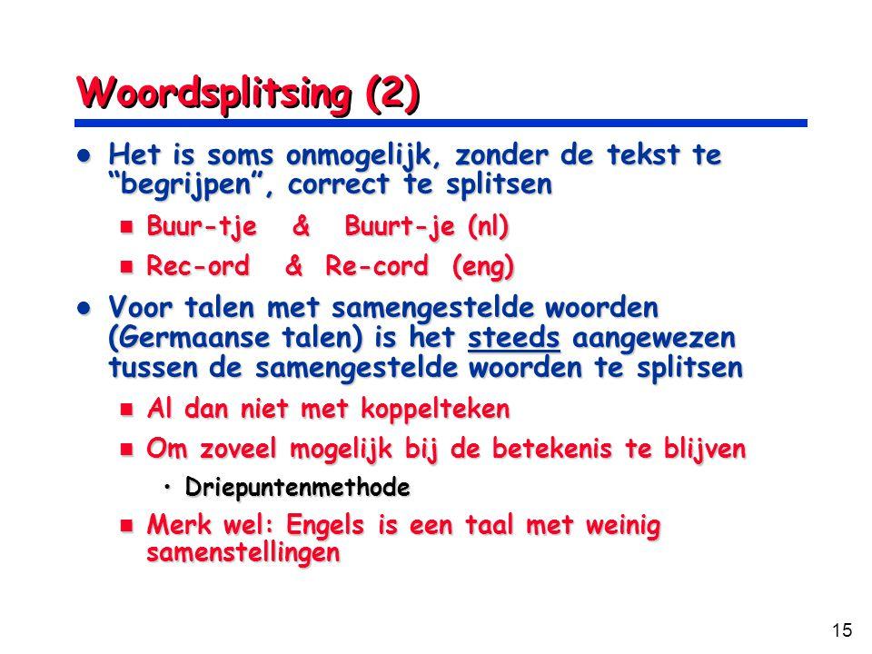 15 Woordsplitsing (2) Het is soms onmogelijk, zonder de tekst te begrijpen , correct te splitsen Het is soms onmogelijk, zonder de tekst te begrijpen , correct te splitsen Buur-tje & Buurt-je (nl) Buur-tje & Buurt-je (nl) Rec-ord & Re-cord (eng) Rec-ord & Re-cord (eng) Voor talen met samengestelde woorden (Germaanse talen) is het steeds aangewezen tussen de samengestelde woorden te splitsen Voor talen met samengestelde woorden (Germaanse talen) is het steeds aangewezen tussen de samengestelde woorden te splitsen Al dan niet met koppelteken Al dan niet met koppelteken Om zoveel mogelijk bij de betekenis te blijven Om zoveel mogelijk bij de betekenis te blijven DriepuntenmethodeDriepuntenmethode Merk wel: Engels is een taal met weinig samenstellingen Merk wel: Engels is een taal met weinig samenstellingen